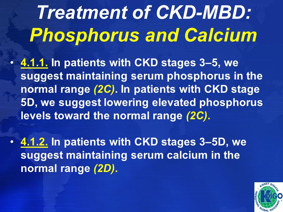 Treatment of CKD-MBD: Phosphorus and Calcium 4.1.1. In patients with CKD stages 3–5, we suggest maintaining serum phosphorus in the normal range (2C).