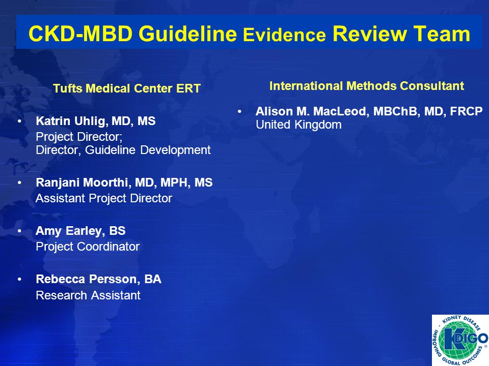 CKD-MBD Guideline Evidence Review Team Tufts Medical Center ERT Katrin Uhlig, MD, MS Project Director; Director, Guideline Development Ranjani Moorthi