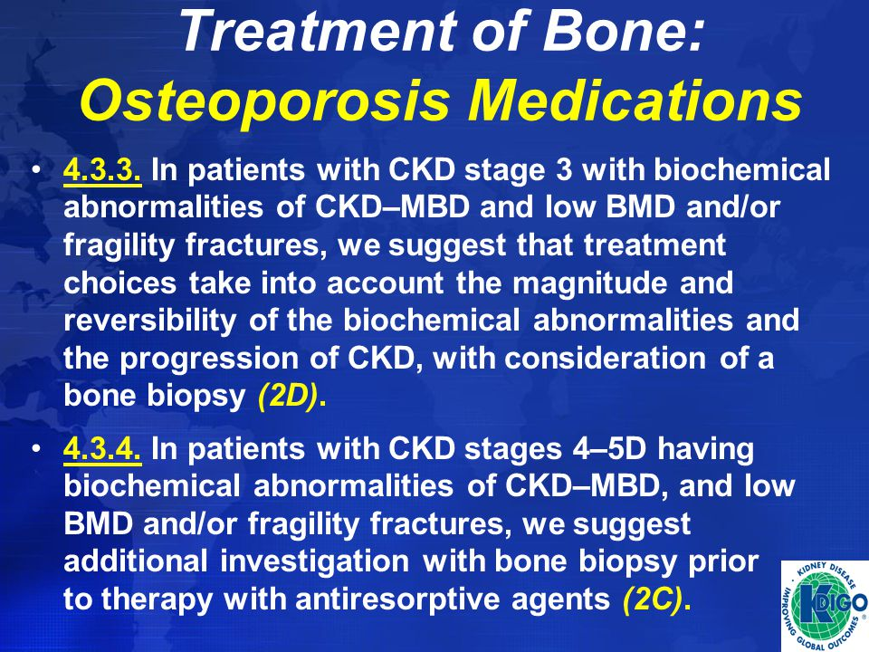 Treatment of Bone: Osteoporosis Medications 4.3.3. In patients with CKD stage 3 with biochemical abnormalities of CKD–MBD and low BMD and/or fragility