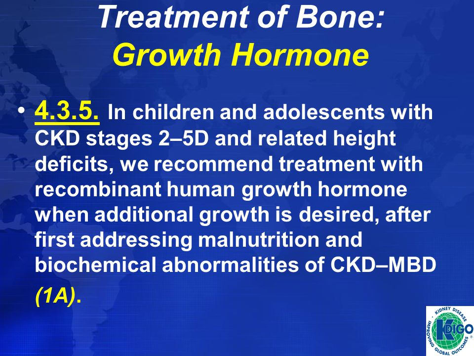 Treatment of Bone: Growth Hormone 4.3.5. In children and adolescents with CKD stages 2–5D and related height deficits, we recommend treatment with rec