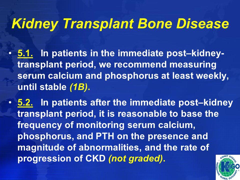 Kidney Transplant Bone Disease 5.1. In patients in the immediate post–kidney- transplant period, we recommend measuring serum calcium and phosphorus a