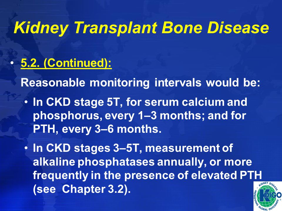 Kidney Transplant Bone Disease 5.2. (Continued): Reasonable monitoring intervals would be: In CKD stage 5T, for serum calcium and phosphorus, every 1–