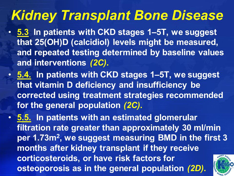 Kidney Transplant Bone Disease 5.3 In patients with CKD stages 1–5T, we suggest that 25(OH)D (calcidiol) levels might be measured, and repeated testin