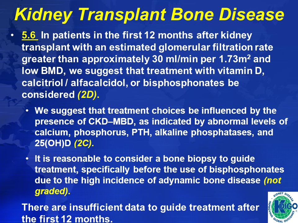 Kidney Transplant Bone Disease 5.6 In patients in the first 12 months after kidney transplant with an estimated glomerular filtration rate greater tha