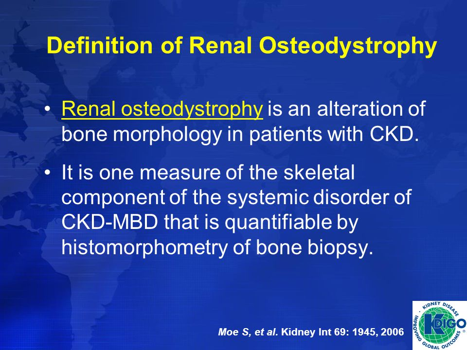 Definition of Renal Osteodystrophy Renal osteodystrophy is an alteration of bone morphology in patients with CKD. It is one measure of the skeletal co