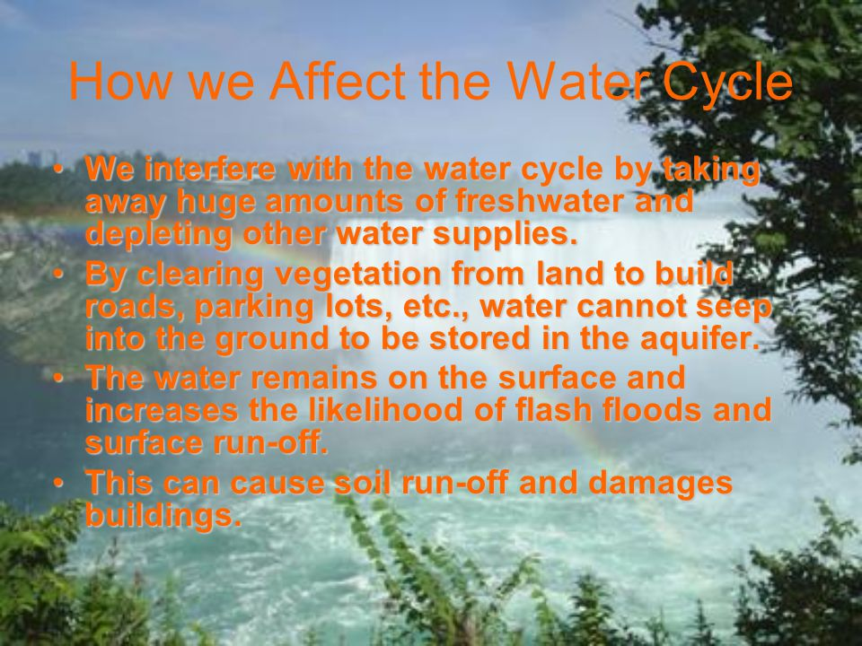 How we Affect the Water Cycle We interfere with the water cycle by taking away huge amounts of freshwater and depleting other water supplies.We interfere with the water cycle by taking away huge amounts of freshwater and depleting other water supplies.