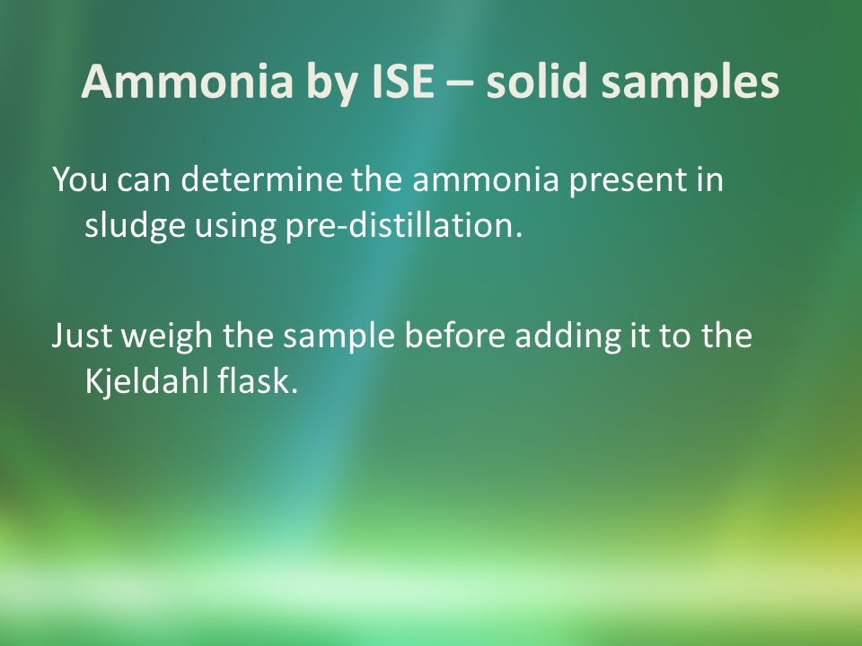 Ammonia by ISE – solid samples You can determine the ammonia present in sludge using pre-distillation.