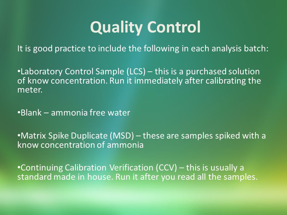 Quality Control It is good practice to include the following in each analysis batch: Laboratory Control Sample (LCS) – this is a purchased solution of know concentration.