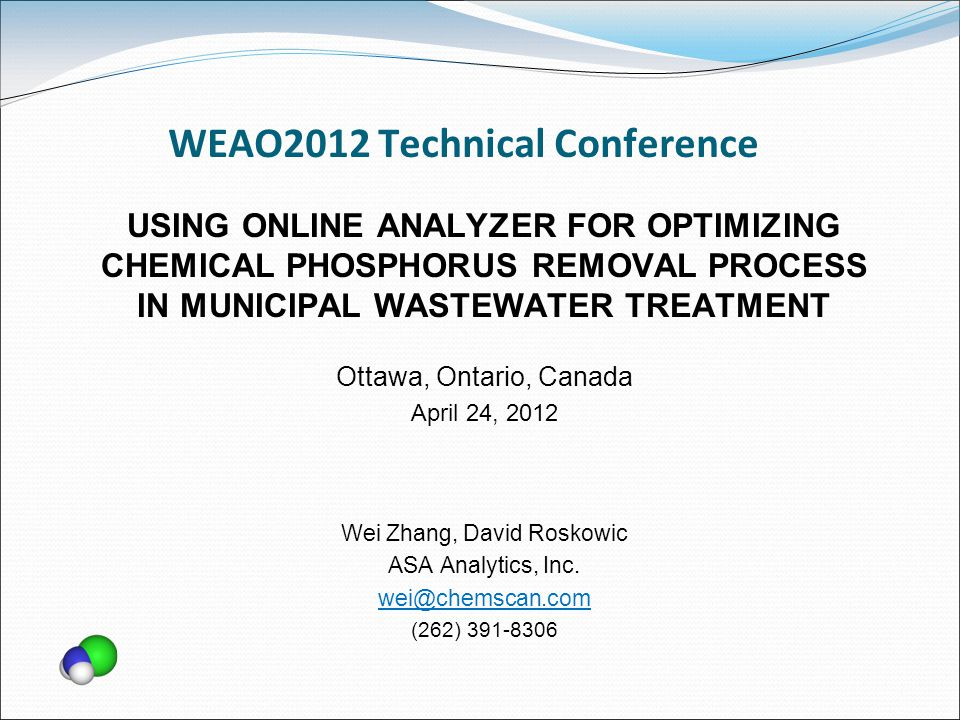 WEAO2012 Technical Conference USING ONLINE ANALYZER FOR OPTIMIZING CHEMICAL PHOSPHORUS REMOVAL PROCESS IN MUNICIPAL WASTEWATER TREATMENT Ottawa, Ontario, Canada April 24, 2012 Wei Zhang, David Roskowic ASA Analytics, Inc.