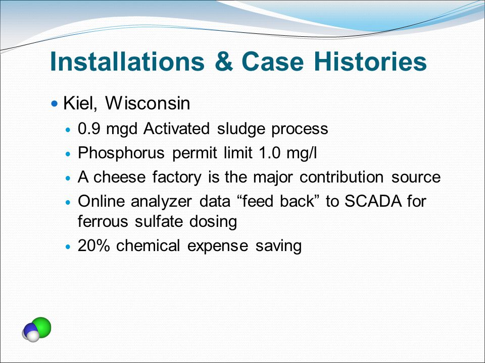 Installations & Case Histories Kiel, Wisconsin 0.9 mgd Activated sludge process Phosphorus permit limit 1.0 mg/l A cheese factory is the major contribution source Online analyzer data feed back to SCADA for ferrous sulfate dosing 20% chemical expense saving