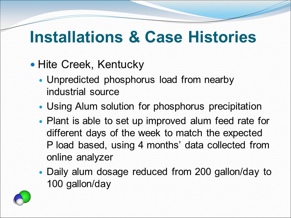 Installations & Case Histories Hite Creek, Kentucky Unpredicted phosphorus load from nearby industrial source Using Alum solution for phosphorus precipitation Plant is able to set up improved alum feed rate for different days of the week to match the expected P load based, using 4 months' data collected from online analyzer Daily alum dosage reduced from 200 gallon/day to 100 gallon/day