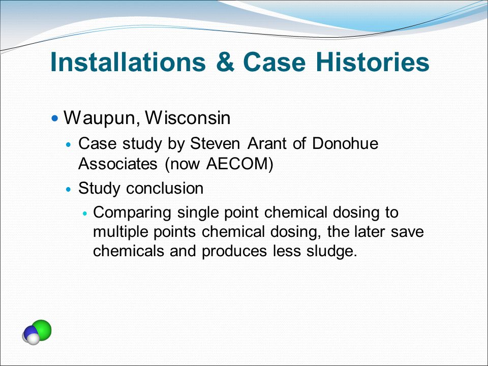 Installations & Case Histories Waupun, Wisconsin Case study by Steven Arant of Donohue Associates (now AECOM) Study conclusion Comparing single point chemical dosing to multiple points chemical dosing, the later save chemicals and produces less sludge.