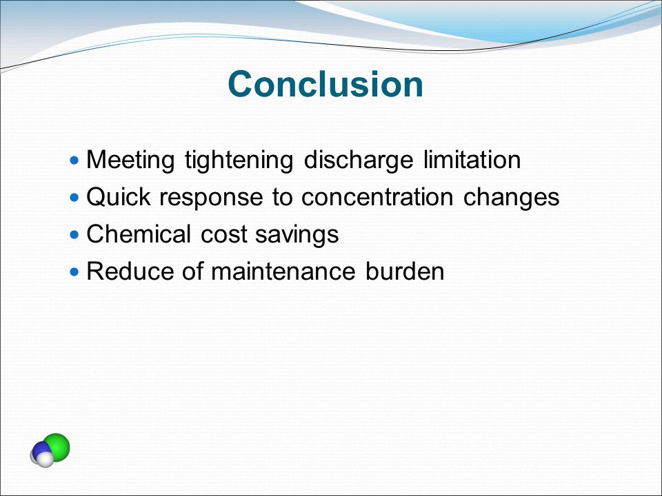 Conclusion Meeting tightening discharge limitation Quick response to concentration changes Chemical cost savings Reduce of maintenance burden