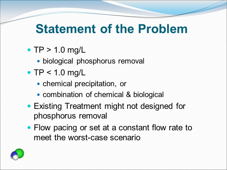 Statement of the Problem TP > 1.0 mg/L biological phosphorus removal TP < 1.0 mg/L chemical precipitation, or combination of chemical & biological Existing Treatment might not designed for phosphorus removal Flow pacing or set at a constant flow rate to meet the worst-case scenario