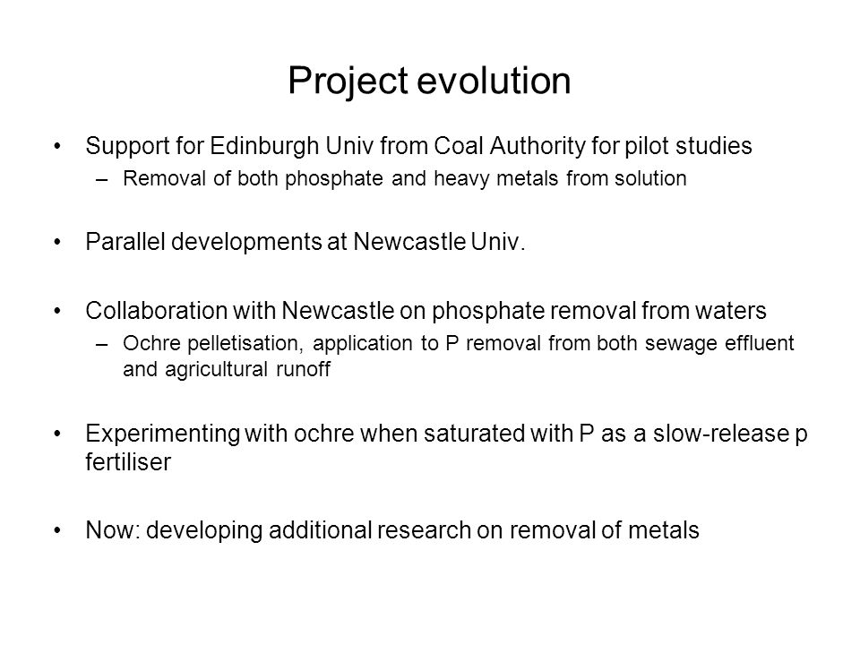 Project evolution Support for Edinburgh Univ from Coal Authority for pilot studies –Removal of both phosphate and heavy metals from solution Parallel developments at Newcastle Univ.