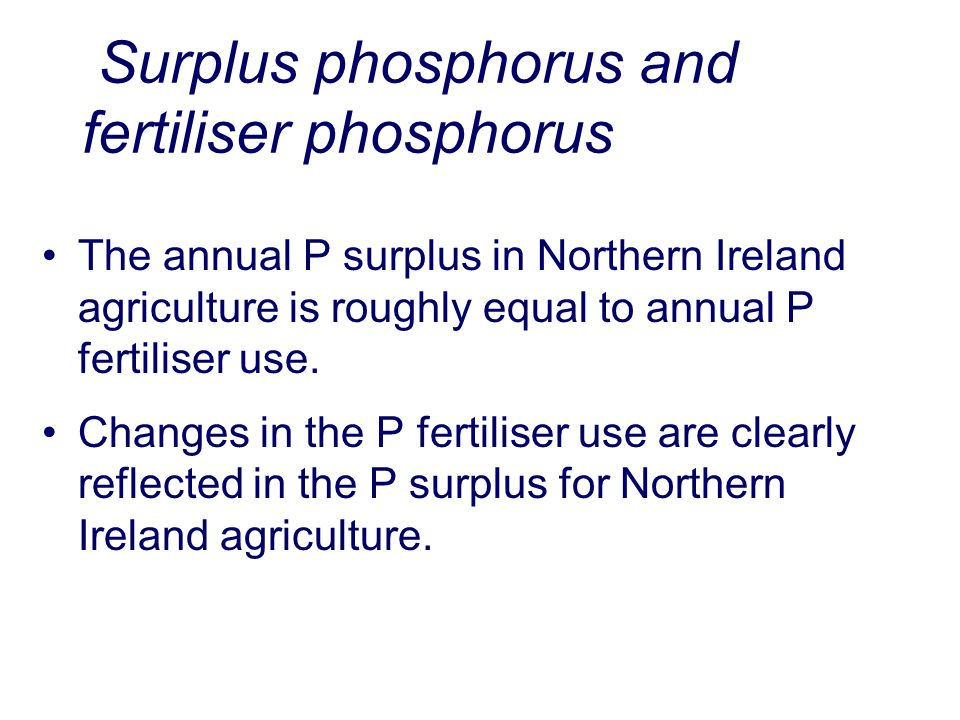 Surplus phosphorus and fertiliser phosphorus The annual P surplus in Northern Ireland agriculture is roughly equal to annual P fertiliser use.