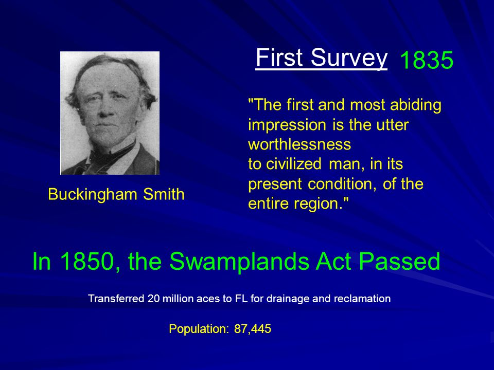 The first and most abiding impression is the utter worthlessness to civilized man, in its present condition, of the entire region. Buckingham Smith 1835 First Survey In 1850, the Swamplands Act Passed Population: 87,445 Transferred 20 million aces to FL for drainage and reclamation
