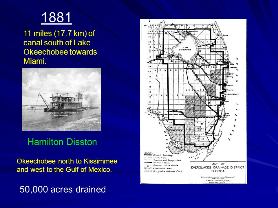 11 miles (17.7 km) of canal south of Lake Okeechobee towards Miami. 1881 Hamilton Disston 50,000 acres drained Okeechobee north to Kissimmee and west