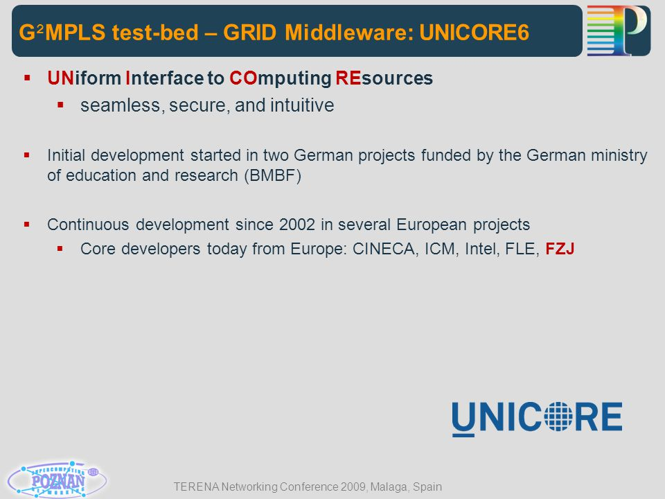 TERENA Networking Conference 2009, Malaga, Spain G 2 MPLS test-bed – GRID Middleware: UNICORE6  UNiform Interface to COmputing REsources  seamless,