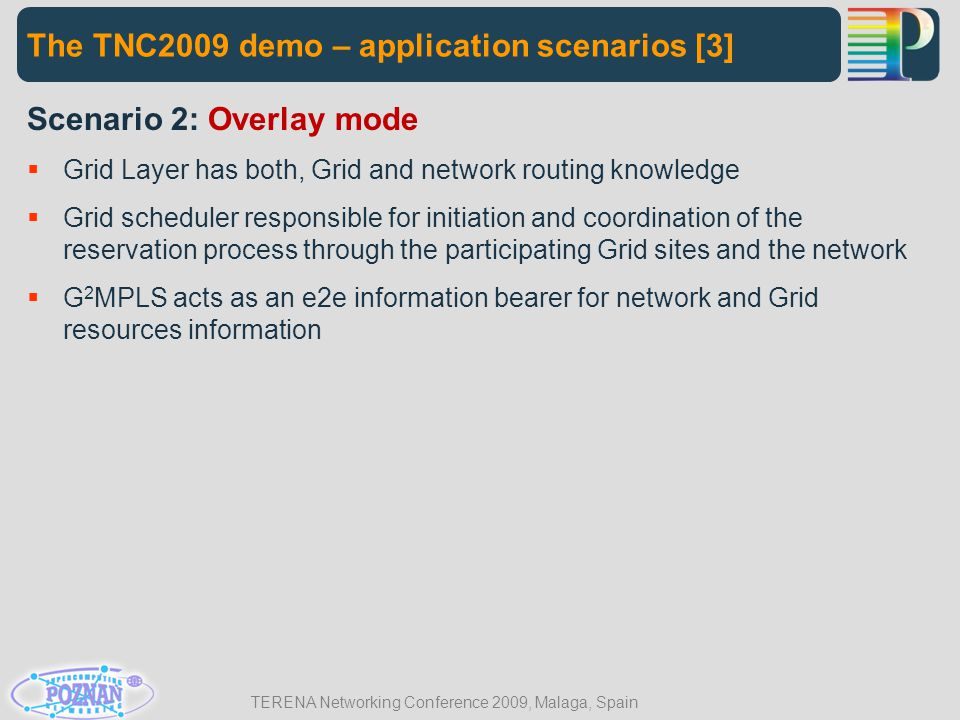 TERENA Networking Conference 2009, Malaga, Spain The TNC2009 demo – application scenarios [3] Scenario 2: Overlay mode  Grid Layer has both, Grid and network routing knowledge  Grid scheduler responsible for initiation and coordination of the reservation process through the participating Grid sites and the network  G 2 MPLS acts as an e2e information bearer for network and Grid resources information