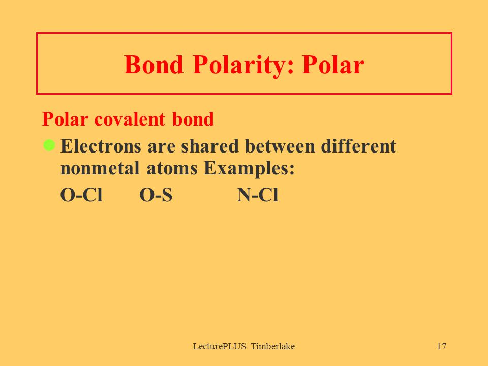 LecturePLUS Timberlake17 Bond Polarity: Polar Polar covalent bond Electrons are shared between different nonmetal atoms Examples: O-Cl O-SN-Cl