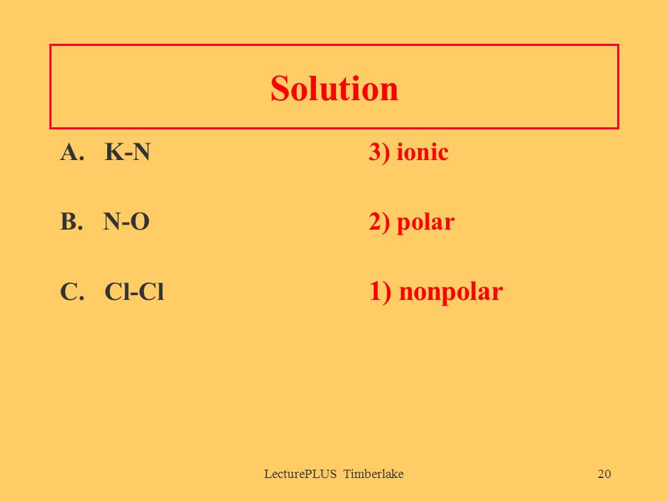 LecturePLUS Timberlake20 Solution A. K-N3) ionic B. N-O2) polar C. Cl-Cl 1) nonpolar