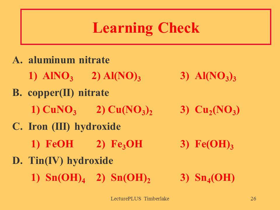 LecturePLUS Timberlake26 Learning Check A.aluminum nitrate 1) AlNO 3 2) Al(NO) 3 3) Al(NO 3 ) 3 B.