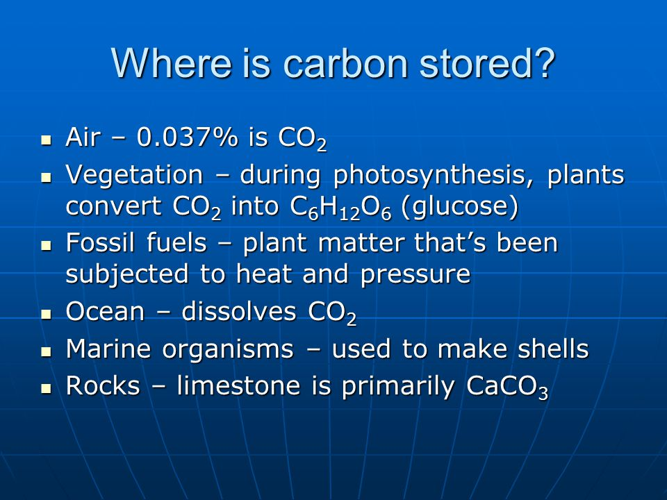 Air – 0.037% is CO 2 Air – 0.037% is CO 2 Vegetation – during photosynthesis, plants convert CO 2 into C 6 H 12 O 6 (glucose) Vegetation – during phot