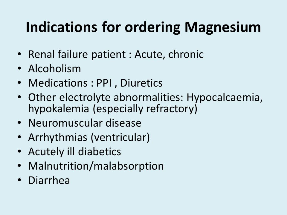 Indications for ordering Magnesium Renal failure patient : Acute, chronic Alcoholism Medications : PPI, Diuretics Other electrolyte abnormalities: Hypocalcaemia, hypokalemia (especially refractory) Neuromuscular disease Arrhythmias (ventricular) Acutely ill diabetics Malnutrition/malabsorption Diarrhea