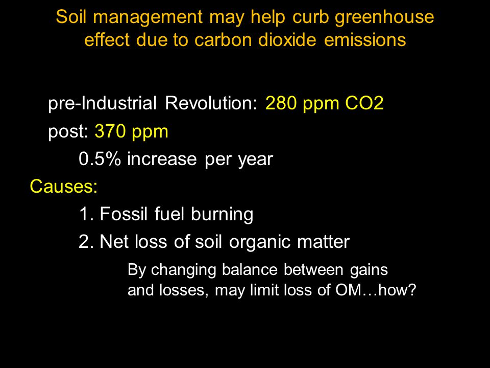 Soil management may help curb greenhouse effect due to carbon dioxide emissions pre-Industrial Revolution: 280 ppm CO2 post: 370 ppm 0.5% increase per year Causes: 1.