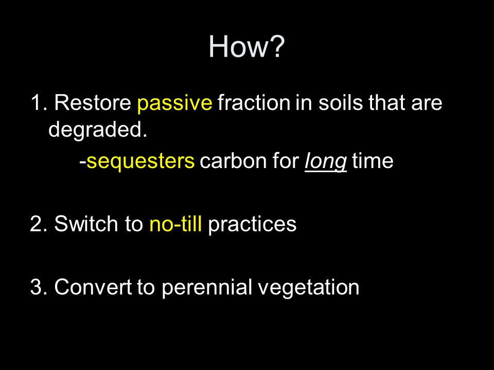 How? 1. Restore passive fraction in soils that are degraded. -sequesters carbon for long time 2. Switch to no-till practices 3. Convert to perennial v