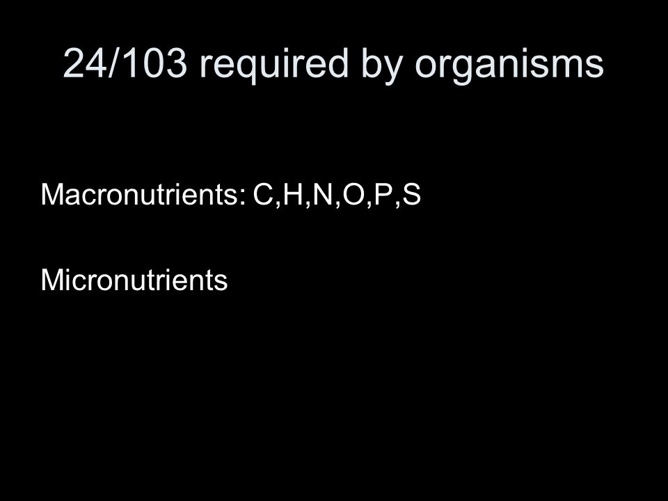 24/103 required by organisms Macronutrients: C,H,N,O,P,S Micronutrients