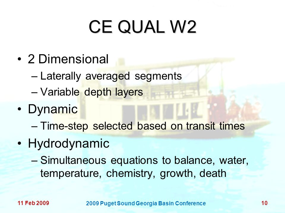 CE QUAL W2 2 Dimensional –Laterally averaged segments –Variable depth layers Dynamic –Time-step selected based on transit times Hydrodynamic –Simultaneous equations to balance, water, temperature, chemistry, growth, death 11 Feb 200910 2009 Puget Sound Georgia Basin Conference