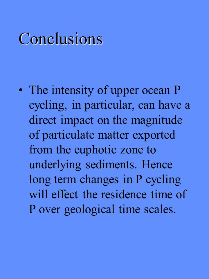 Conclusions The intensity of upper ocean P cycling, in particular, can have a direct impact on the magnitude of particulate matter exported from the euphotic zone to underlying sediments.