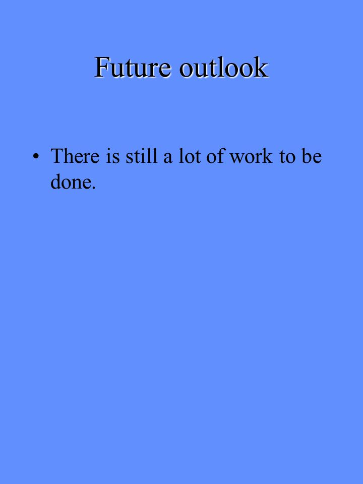 Future outlook There is still a lot of work to be done.