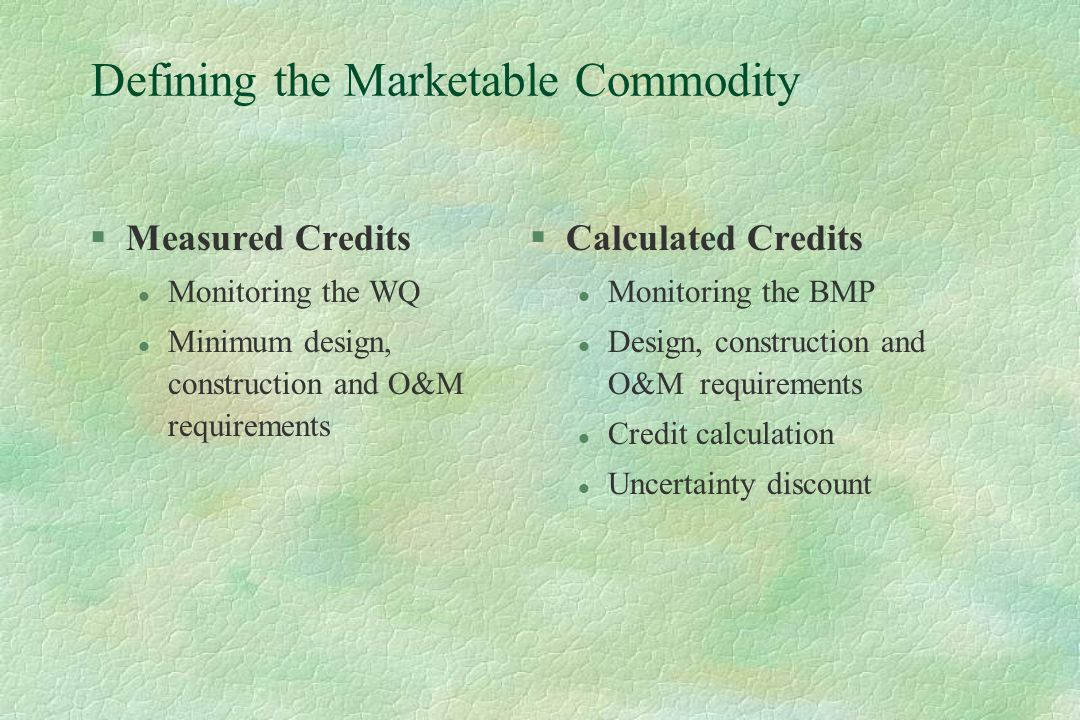 Defining the Marketable Commodity §Measured Credits l Monitoring the WQ l Minimum design, construction and O&M requirements §Calculated Credits l Monitoring the BMP l Design, construction and O&M requirements l Credit calculation l Uncertainty discount
