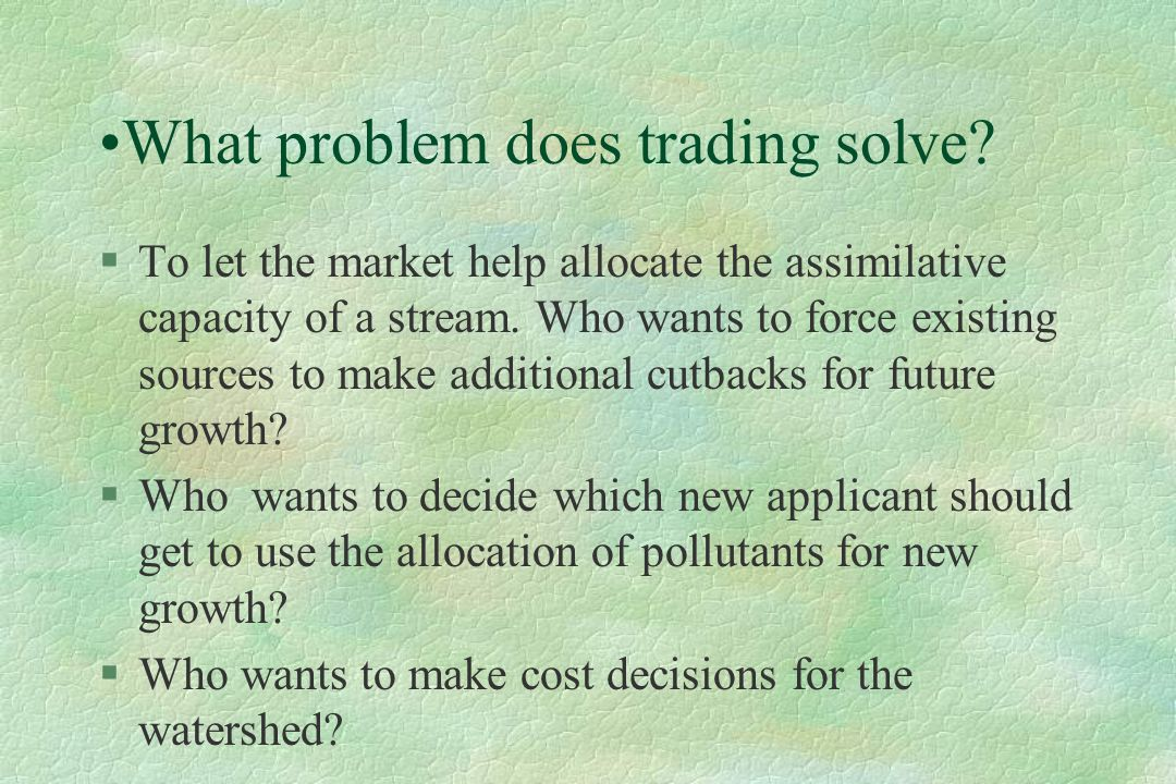 What problem does trading solve? §To let the market help allocate the assimilative capacity of a stream. Who wants to force existing sources to make a