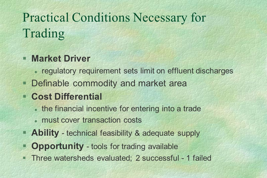 Practical Conditions Necessary for Trading §Market Driver l regulatory requirement sets limit on effluent discharges §Definable commodity and market area §Cost Differential l the financial incentive for entering into a trade l must cover transaction costs §Ability - technical feasibility & adequate supply §Opportunity - tools for trading available §Three watersheds evaluated; 2 successful - 1 failed