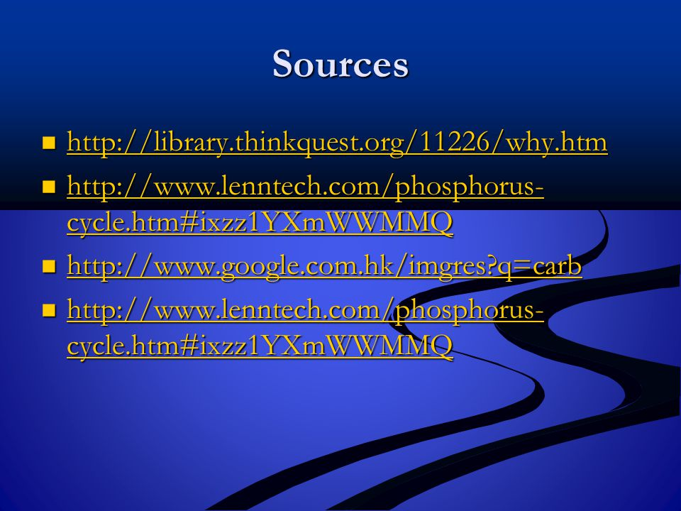 Sources http://library.thinkquest.org/11226/why.htm http://library.thinkquest.org/11226/why.htm http://library.thinkquest.org/11226/why.htm http://www.lenntech.com/phosphorus- cycle.htm#ixzz1YXmWWMMQ http://www.lenntech.com/phosphorus- cycle.htm#ixzz1YXmWWMMQ http://www.lenntech.com/phosphorus- cycle.htm#ixzz1YXmWWMMQ http://www.lenntech.com/phosphorus- cycle.htm#ixzz1YXmWWMMQ http://www.google.com.hk/imgres q=carb http://www.google.com.hk/imgres q=carb http://www.google.com.hk/imgres q=carb http://www.lenntech.com/phosphorus- cycle.htm#ixzz1YXmWWMMQ http://www.lenntech.com/phosphorus- cycle.htm#ixzz1YXmWWMMQ http://www.lenntech.com/phosphorus- cycle.htm#ixzz1YXmWWMMQ http://www.lenntech.com/phosphorus- cycle.htm#ixzz1YXmWWMMQ