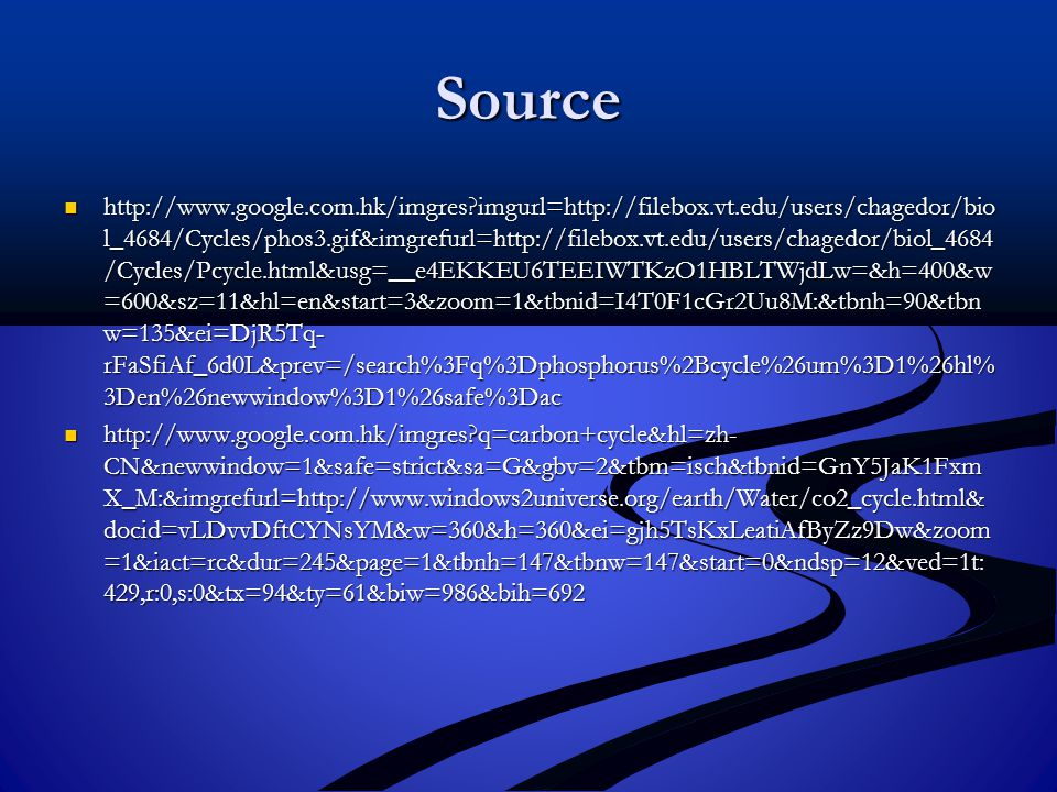 Source http://www.google.com.hk/imgres imgurl=http://filebox.vt.edu/users/chagedor/bio l_4684/Cycles/phos3.gif&imgrefurl=http://filebox.vt.edu/users/chagedor/biol_4684 /Cycles/Pcycle.html&usg=__e4EKKEU6TEEIWTKzO1HBLTWjdLw=&h=400&w =600&sz=11&hl=en&start=3&zoom=1&tbnid=I4T0F1cGr2Uu8M:&tbnh=90&tbn w=135&ei=DjR5Tq- rFaSfiAf_6d0L&prev=/search%3Fq%3Dphosphorus%2Bcycle%26um%3D1%26hl% 3Den%26newwindow%3D1%26safe%3Dac http://www.google.com.hk/imgres imgurl=http://filebox.vt.edu/users/chagedor/bio l_4684/Cycles/phos3.gif&imgrefurl=http://filebox.vt.edu/users/chagedor/biol_4684 /Cycles/Pcycle.html&usg=__e4EKKEU6TEEIWTKzO1HBLTWjdLw=&h=400&w =600&sz=11&hl=en&start=3&zoom=1&tbnid=I4T0F1cGr2Uu8M:&tbnh=90&tbn w=135&ei=DjR5Tq- rFaSfiAf_6d0L&prev=/search%3Fq%3Dphosphorus%2Bcycle%26um%3D1%26hl% 3Den%26newwindow%3D1%26safe%3Dac http://www.google.com.hk/imgres q=carbon+cycle&hl=zh- CN&newwindow=1&safe=strict&sa=G&gbv=2&tbm=isch&tbnid=GnY5JaK1Fxm X_M:&imgrefurl=http://www.windows2universe.org/earth/Water/co2_cycle.html& docid=vLDvvDftCYNsYM&w=360&h=360&ei=gjh5TsKxLeatiAfByZz9Dw&zoom =1&iact=rc&dur=245&page=1&tbnh=147&tbnw=147&start=0&ndsp=12&ved=1t: 429,r:0,s:0&tx=94&ty=61&biw=986&bih=692 http://www.google.com.hk/imgres q=carbon+cycle&hl=zh- CN&newwindow=1&safe=strict&sa=G&gbv=2&tbm=isch&tbnid=GnY5JaK1Fxm X_M:&imgrefurl=http://www.windows2universe.org/earth/Water/co2_cycle.html& docid=vLDvvDftCYNsYM&w=360&h=360&ei=gjh5TsKxLeatiAfByZz9Dw&zoom =1&iact=rc&dur=245&page=1&tbnh=147&tbnw=147&start=0&ndsp=12&ved=1t: 429,r:0,s:0&tx=94&ty=61&biw=986&bih=692