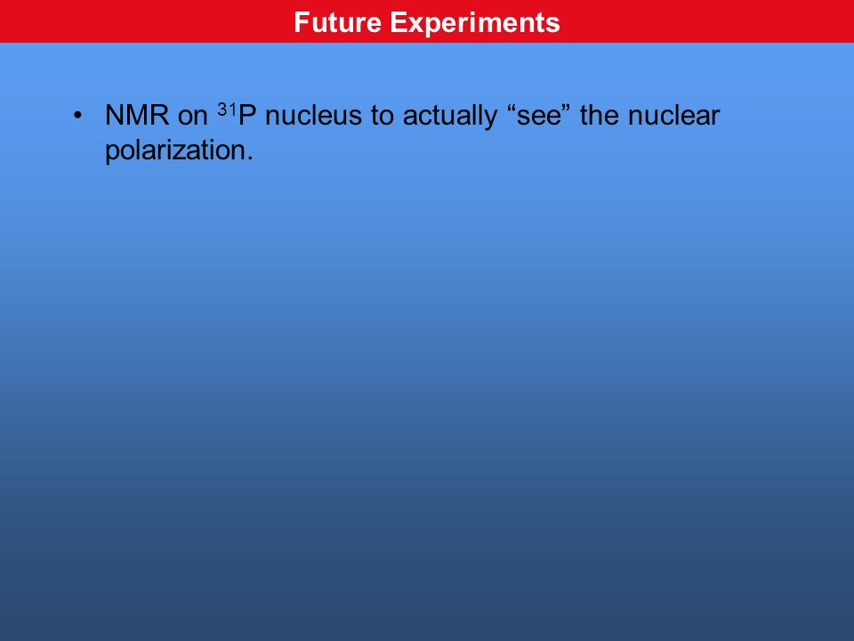 NMR on 31 P nucleus to actually see the nuclear polarization. Future Experiments