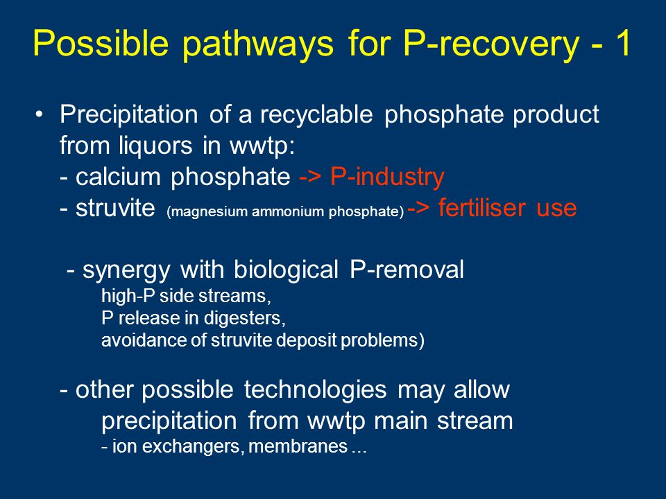 Possible pathways for P-recovery - 1 Precipitation of a recyclable phosphate product from liquors in wwtp: - calcium phosphate -> P-industry - struvite (magnesium ammonium phosphate) -> fertiliser use - synergy with biological P-removal high-P side streams, P release in digesters, avoidance of struvite deposit problems) - other possible technologies may allow precipitation from wwtp main stream - ion exchangers, membranes...