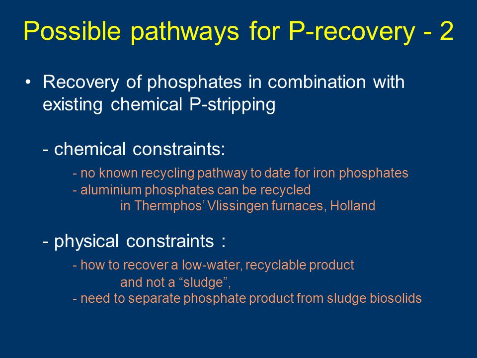 Possible pathways for P-recovery - 2 Recovery of phosphates in combination with existing chemical P-stripping - chemical constraints: - no known recycling pathway to date for iron phosphates - aluminium phosphates can be recycled in Thermphos' Vlissingen furnaces, Holland - physical constraints : - how to recover a low-water, recyclable product and not a sludge , - need to separate phosphate product from sludge biosolids