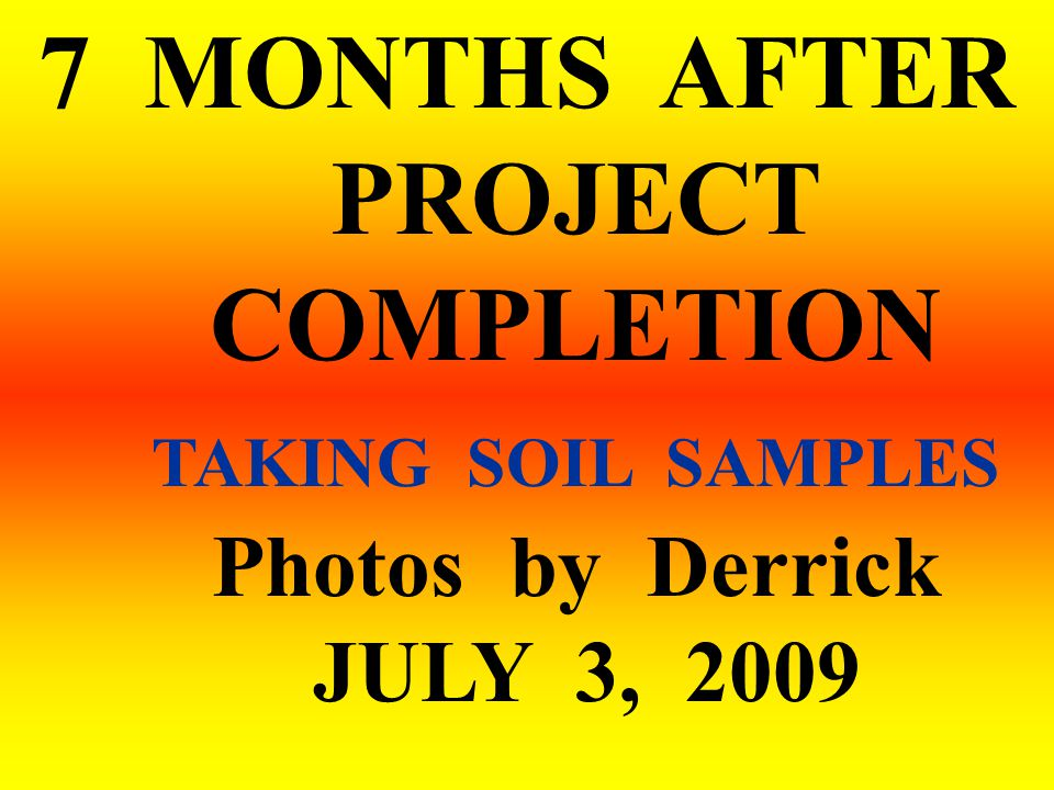 7 MONTHS AFTER PROJECT COMPLETION TAKING SOIL SAMPLES Photos by Derrick JULY 3, 2009