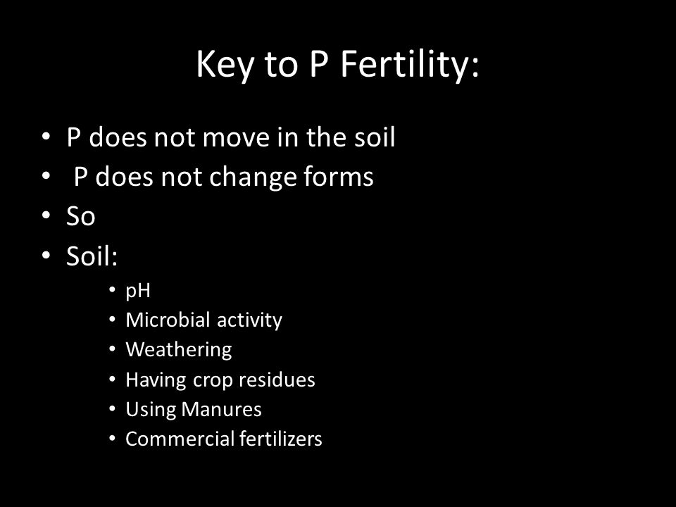 Key to P Fertility: P does not move in the soil P does not change forms So Soil: pH Microbial activity Weathering Having crop residues Using Manures Commercial fertilizers