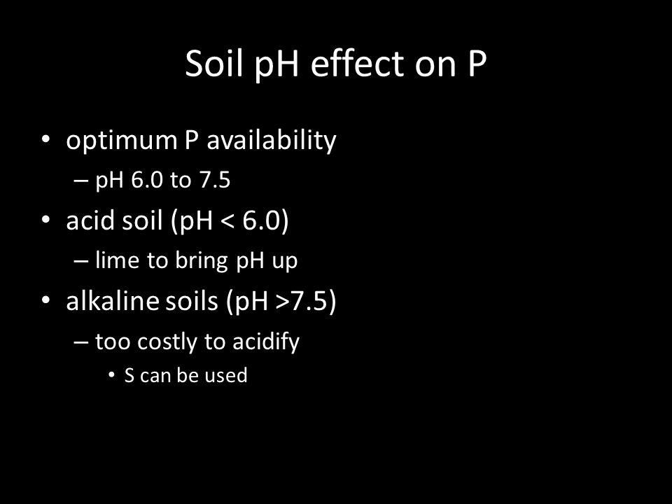 Soil pH effect on P optimum P availability – pH 6.0 to 7.5 acid soil (pH < 6.0) – lime to bring pH up alkaline soils (pH >7.5) – too costly to acidify S can be used