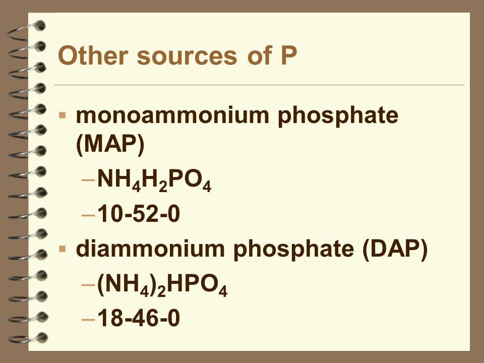 Other sources of P  monoammonium phosphate (MAP) –NH 4 H 2 PO 4 –10-52-0  diammonium phosphate (DAP) –(NH 4 ) 2 HPO 4 –18-46-0