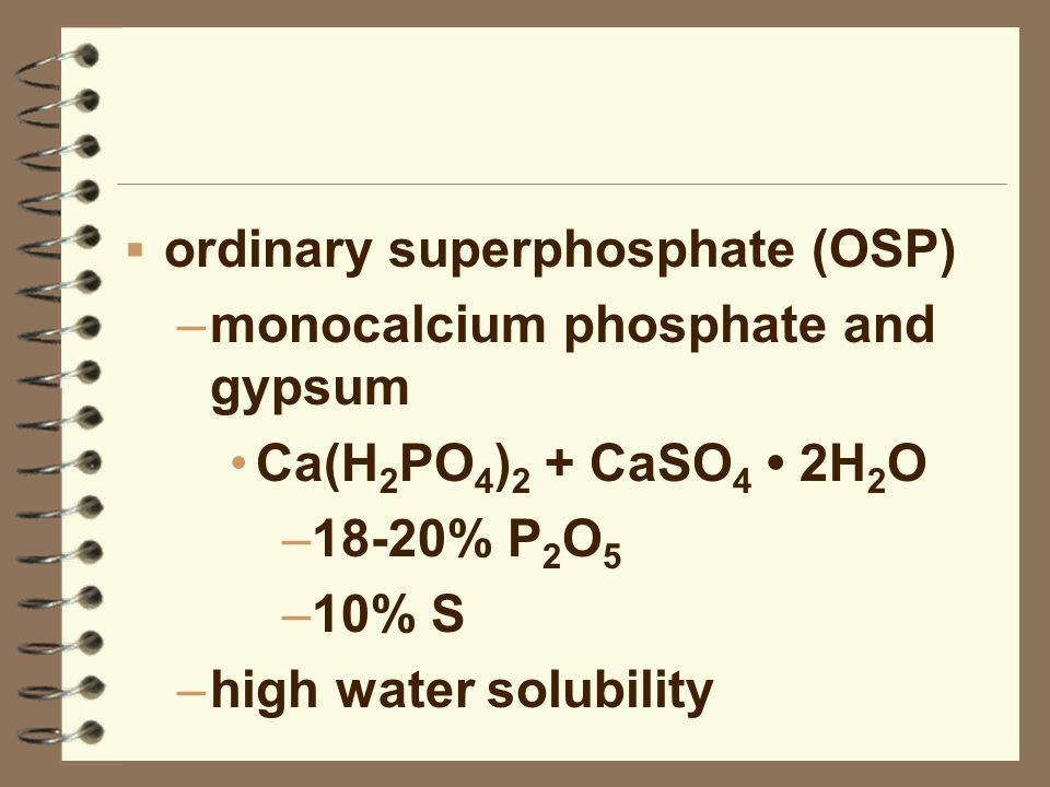  ordinary superphosphate (OSP) –monocalcium phosphate and gypsum Ca(H 2 PO 4 ) 2 + CaSO 4 2H 2 O –18-20% P 2 O 5 –10% S –high water solubility