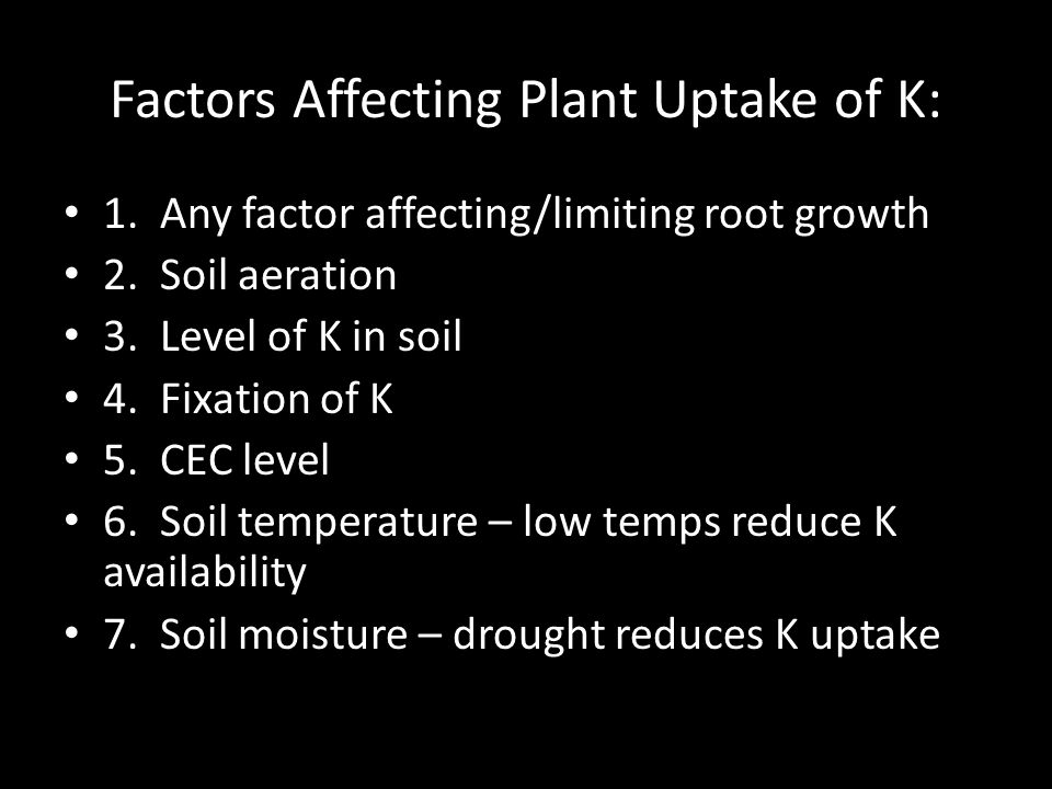 Factors Affecting Plant Uptake of K: 1. Any factor affecting/limiting root growth 2.