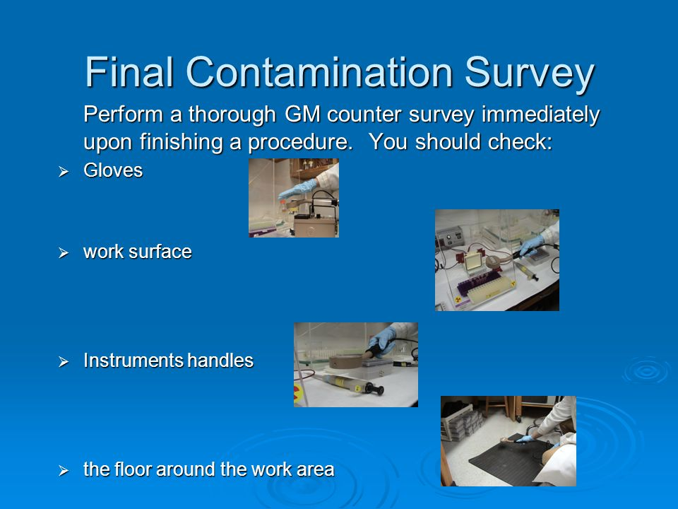 Final Contamination Survey Perform a thorough GM counter survey immediately upon finishing a procedure.